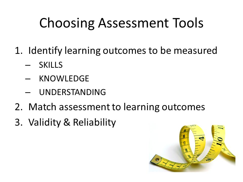Choosing Assessment Tools 1.Identify learning outcomes to be measured – SKILLS – KNOWLEDGE – UNDERSTANDING 2.Match assessment to learning outcomes 3.Validity & Reliability