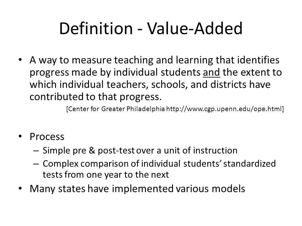 Definition - Value-Added A way to measure teaching and learning that identifies progress made by individual students and the extent to which individual teachers, schools, and districts have contributed to that progress.