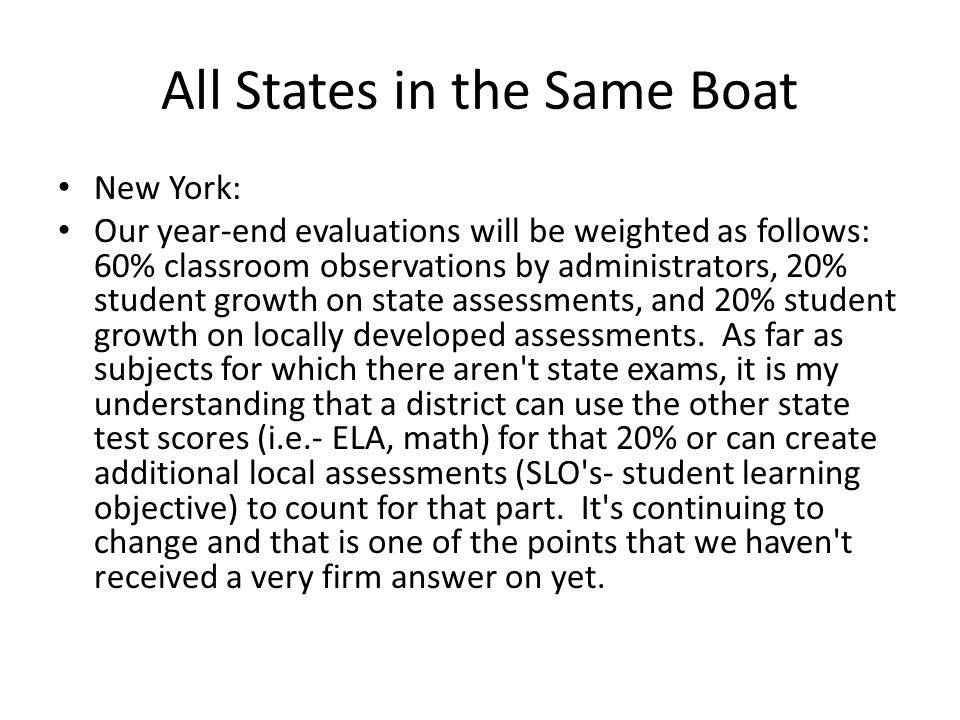 All States in the Same Boat New York: Our year-end evaluations will be weighted as follows: 60% classroom observations by administrators, 20% student growth on state assessments, and 20% student growth on locally developed assessments.