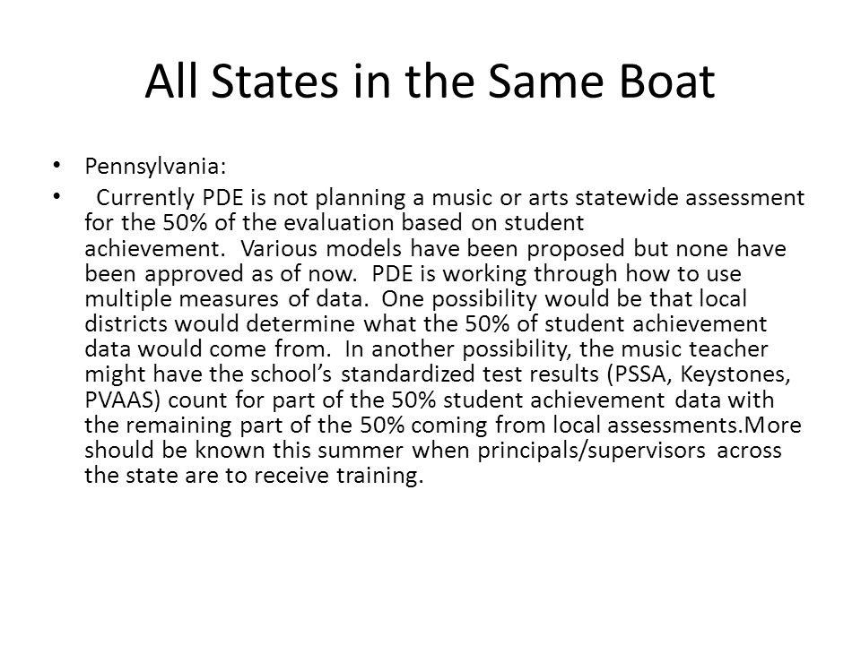 All States in the Same Boat Pennsylvania: Currently PDE is not planning a music or arts statewide assessment for the 50% of the evaluation based on student achievement.