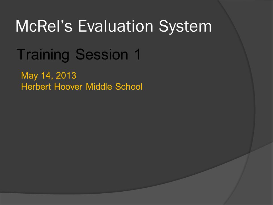 McRel's Evaluation System Training Session 1 May 14, 2013 Herbert Hoover Middle School