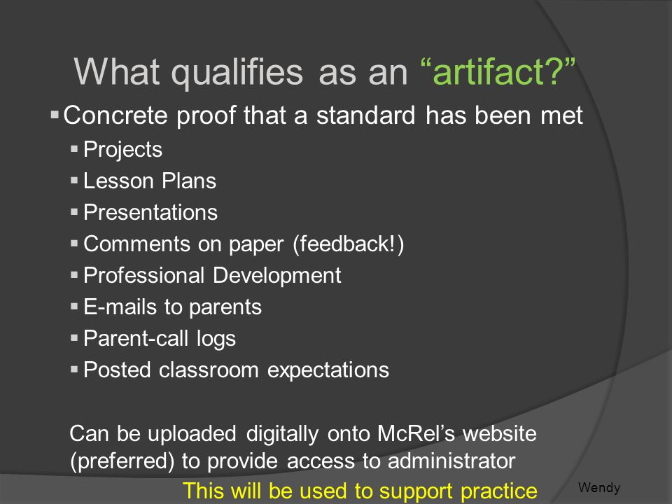 What qualifies as an artifact  Concrete proof that a standard has been met  Projects  Lesson Plans  Presentations  Comments on paper (feedback!)  Professional Development  E-mails to parents  Parent-call logs  Posted classroom expectations Can be uploaded digitally onto McRel's website (preferred) to provide access to administrator This will be used to support practice Wendy