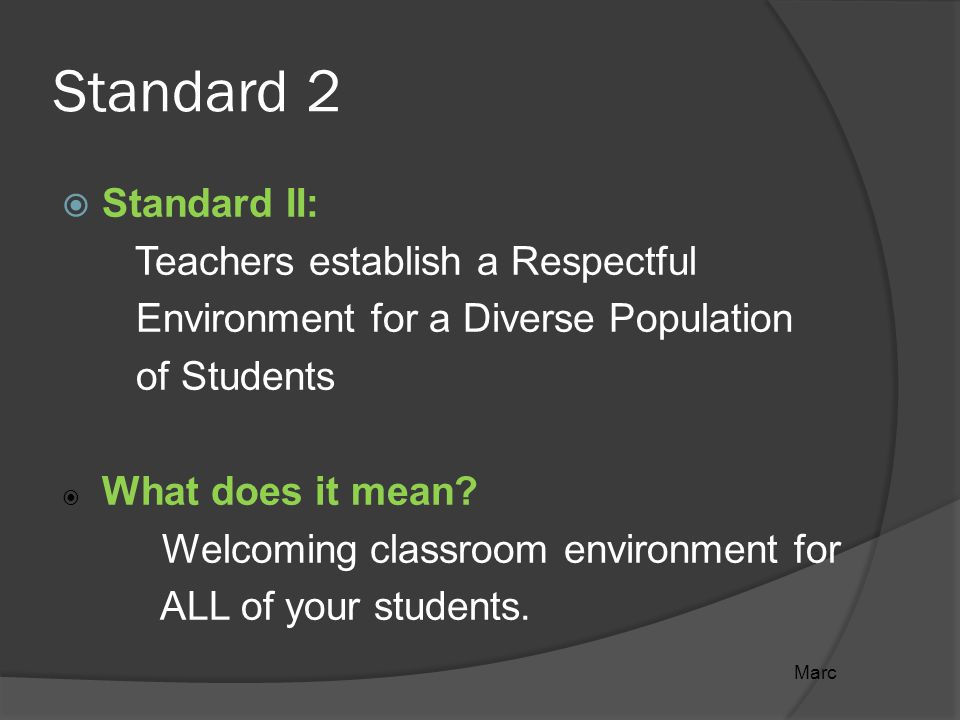 Standard 2  Standard II: Teachers establish a Respectful Environment for a Diverse Population of Students  What does it mean.