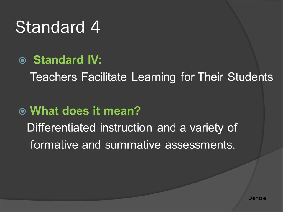 Standard 4  Standard IV: Teachers Facilitate Learning for Their Students  What does it mean.