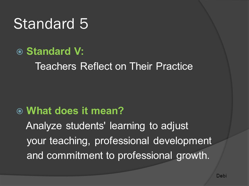 Standard 5  Standard V: Teachers Reflect on Their Practice  What does it mean.