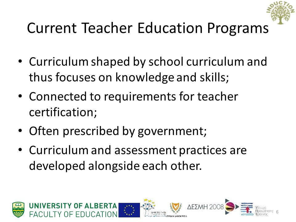 Current Teacher Education Programs Curriculum shaped by school curriculum and thus focuses on knowledge and skills; Connected to requirements for teacher certification; Often prescribed by government; Curriculum and assessment practices are developed alongside each other.