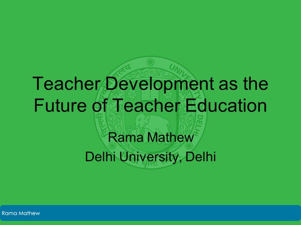 Teacher Development as the Future of Teacher Education Rama Mathew Delhi University, Delhi