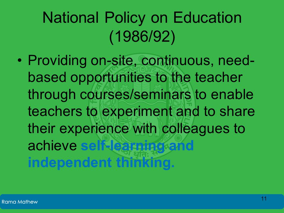 National Policy on Education (1986/92) Providing on-site, continuous, need- based opportunities to the teacher through courses/seminars to enable teachers to experiment and to share their experience with colleagues to achieve self-learning and independent thinking.