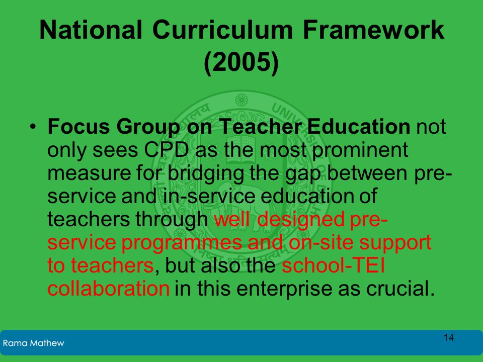 National Curriculum Framework (2005) Focus Group on Teacher Education not only sees CPD as the most prominent measure for bridging the gap between pre- service and in-service education of teachers through well designed pre- service programmes and on-site support to teachers, but also the school-TEI collaboration in this enterprise as crucial.