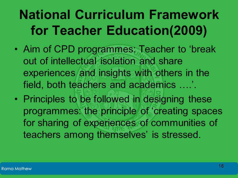 National Curriculum Framework for Teacher Education(2009) Aim of CPD programmes: Teacher to 'break out of intellectual isolation and share experiences and insights with others in the field, both teachers and academics ….'.