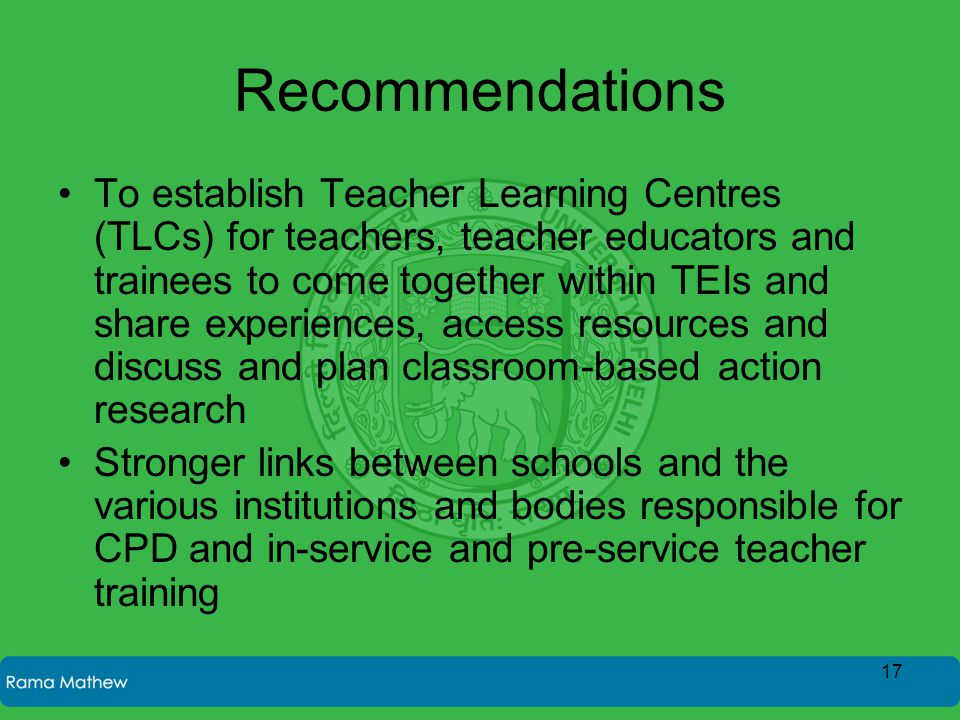 Recommendations To establish Teacher Learning Centres (TLCs) for teachers, teacher educators and trainees to come together within TEIs and share experiences, access resources and discuss and plan classroom-based action research Stronger links between schools and the various institutions and bodies responsible for CPD and in-service and pre-service teacher training 17