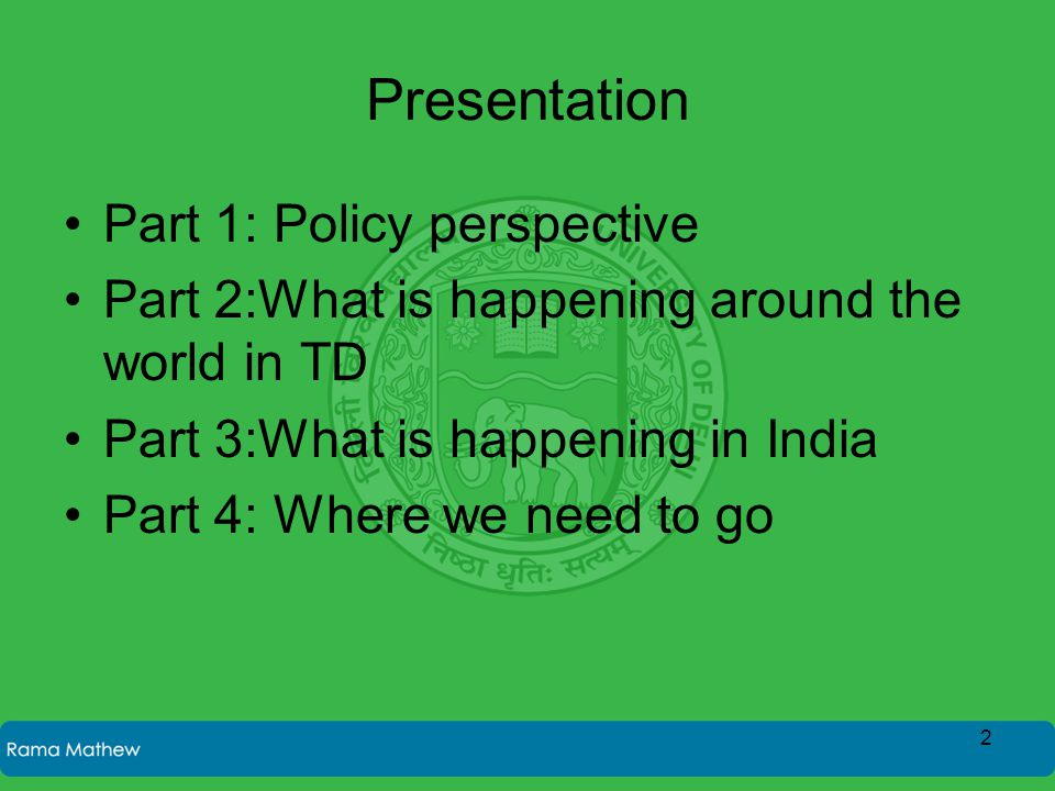 Presentation Part 1: Policy perspective Part 2:What is happening around the world in TD Part 3:What is happening in India Part 4: Where we need to go