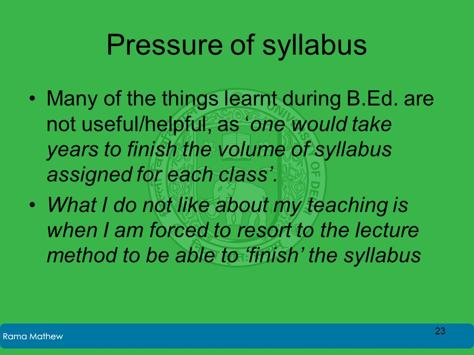 Pressure of syllabus Many of the things learnt during B.Ed. are not useful/helpful, as 'one would take years to finish the volume of syllabus assigned