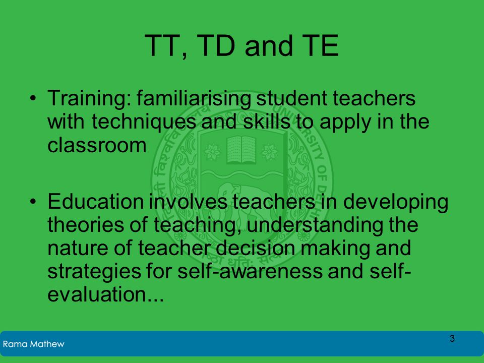 TT, TD and TE Training: familiarising student teachers with techniques and skills to apply in the classroom Education involves teachers in developing theories of teaching, understanding the nature of teacher decision making and strategies for self-awareness and self- evaluation...