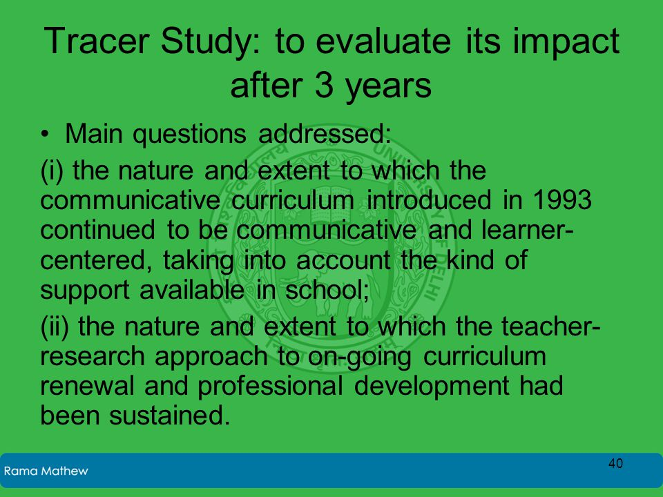 Tracer Study: to evaluate its impact after 3 years Main questions addressed: (i) the nature and extent to which the communicative curriculum introduced in 1993 continued to be communicative and learner- centered, taking into account the kind of support available in school; (ii) the nature and extent to which the teacher- research approach to on-going curriculum renewal and professional development had been sustained.