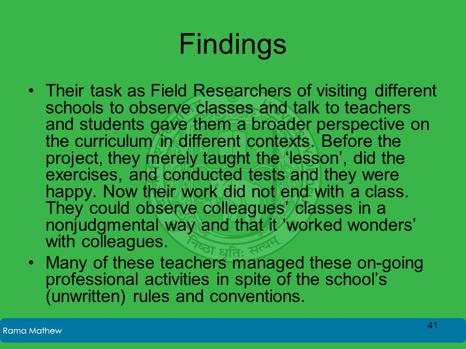 Findings Their task as Field Researchers of visiting different schools to observe classes and talk to teachers and students gave them a broader perspe