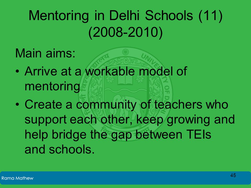Mentoring in Delhi Schools (11) (2008-2010) Main aims: Arrive at a workable model of mentoring Create a community of teachers who support each other,