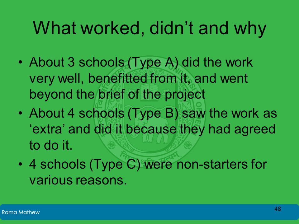 What worked, didn't and why About 3 schools (Type A) did the work very well, benefitted from it, and went beyond the brief of the project About 4 scho