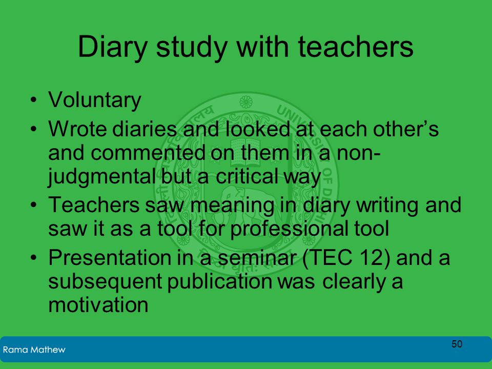 Diary study with teachers Voluntary Wrote diaries and looked at each other's and commented on them in a non- judgmental but a critical way Teachers saw meaning in diary writing and saw it as a tool for professional tool Presentation in a seminar (TEC 12) and a subsequent publication was clearly a motivation 50