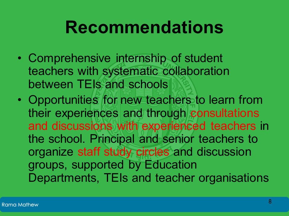 Recommendations Comprehensive internship of student teachers with systematic collaboration between TEIs and schools Opportunities for new teachers to learn from their experiences and through consultations and discussions with experienced teachers in the school.