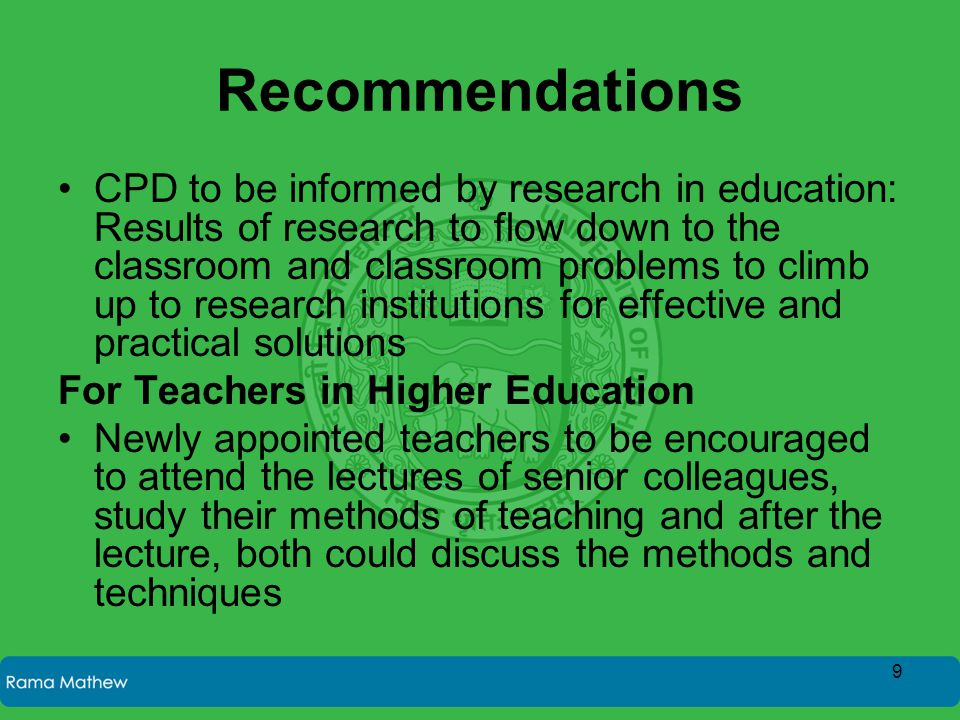 Recommendations CPD to be informed by research in education: Results of research to flow down to the classroom and classroom problems to climb up to research institutions for effective and practical solutions For Teachers in Higher Education Newly appointed teachers to be encouraged to attend the lectures of senior colleagues, study their methods of teaching and after the lecture, both could discuss the methods and techniques 9