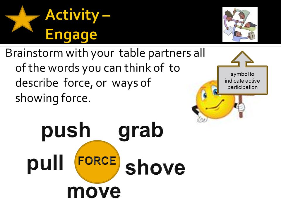 Brainstorm with your table partners all of the words you can think of to describe force, or ways of showing force. symbol to indicate active participa