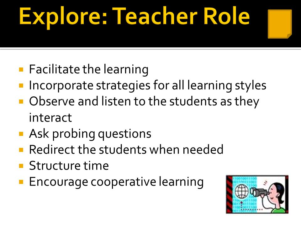  Facilitate the learning  Incorporate strategies for all learning styles  Observe and listen to the students as they interact  Ask probing questio