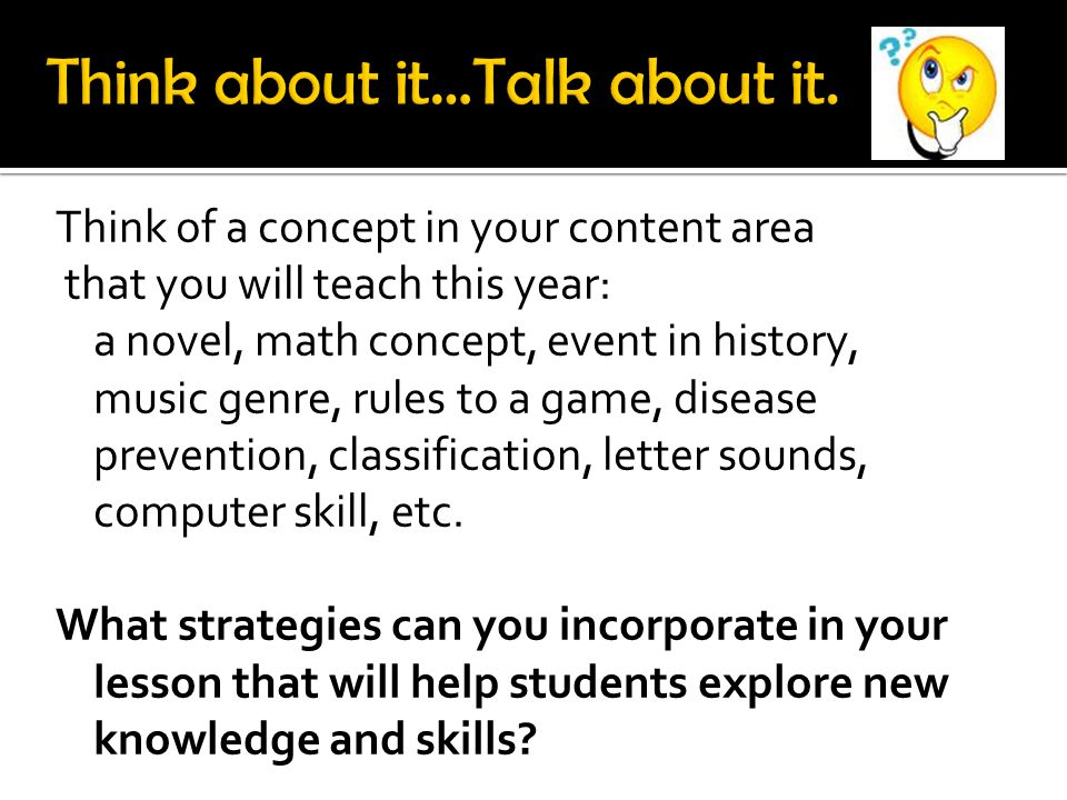 Think of a concept in your content area that you will teach this year: a novel, math concept, event in history, music genre, rules to a game, disease