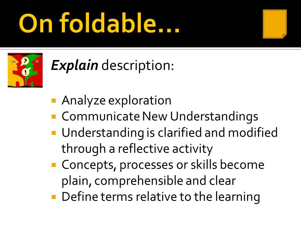 Explain description:  Analyze exploration  Communicate New Understandings  Understanding is clarified and modified through a reflective activity 