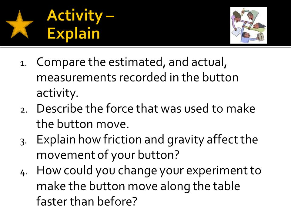 1. Compare the estimated, and actual, measurements recorded in the button activity. 2. Describe the force that was used to make the button move. 3. Ex