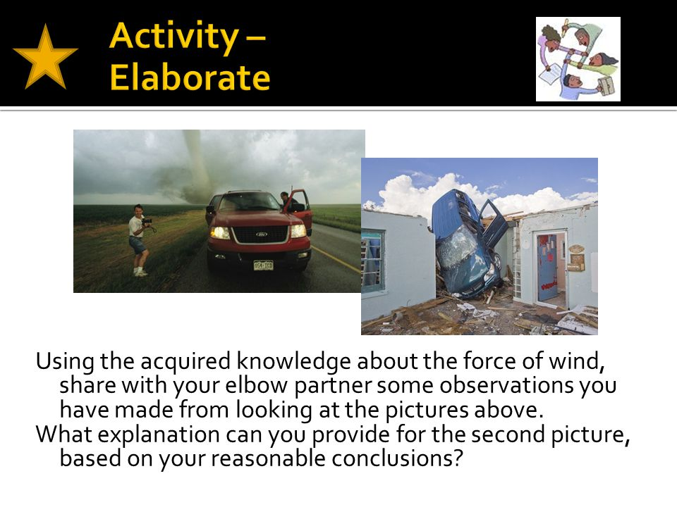 Using the acquired knowledge about the force of wind, share with your elbow partner some observations you have made from looking at the pictures above