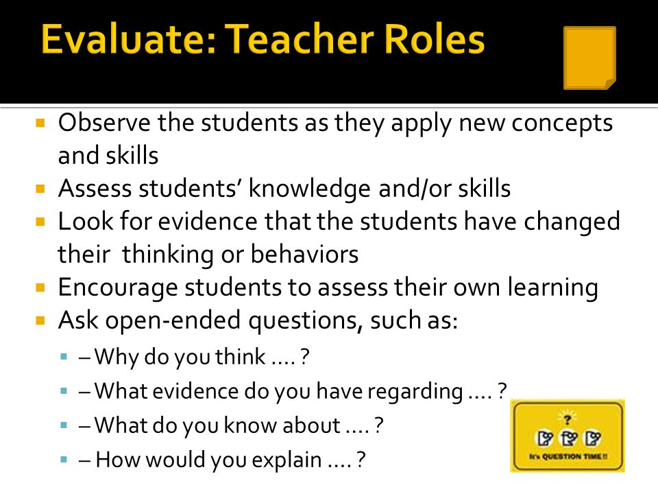  Observe the students as they apply new concepts and skills  Assess students' knowledge and/or skills  Look for evidence that the students have cha