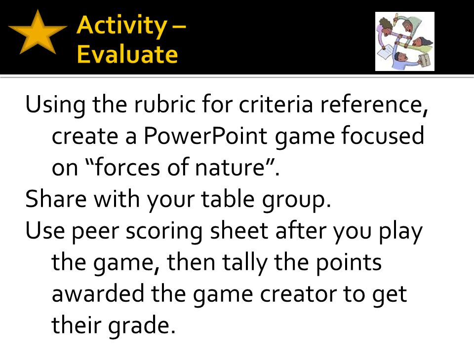 """Using the rubric for criteria reference, create a PowerPoint game focused on """"forces of nature"""". Share with your table group. Use peer scoring sheet a"""