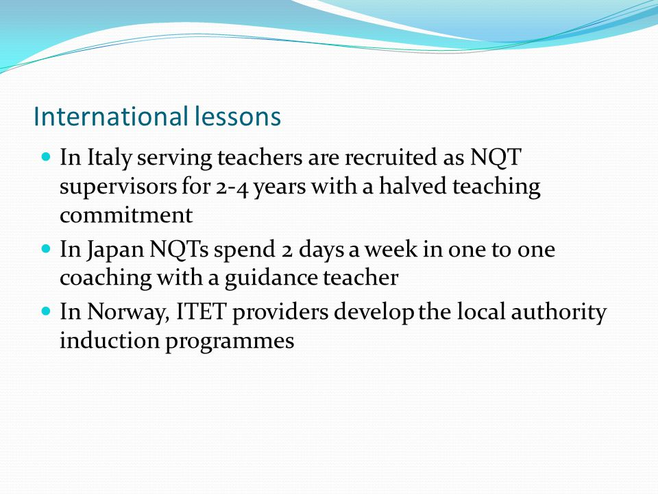 International lessons In Italy serving teachers are recruited as NQT supervisors for 2-4 years with a halved teaching commitment In Japan NQTs spend 2 days a week in one to one coaching with a guidance teacher In Norway, ITET providers develop the local authority induction programmes