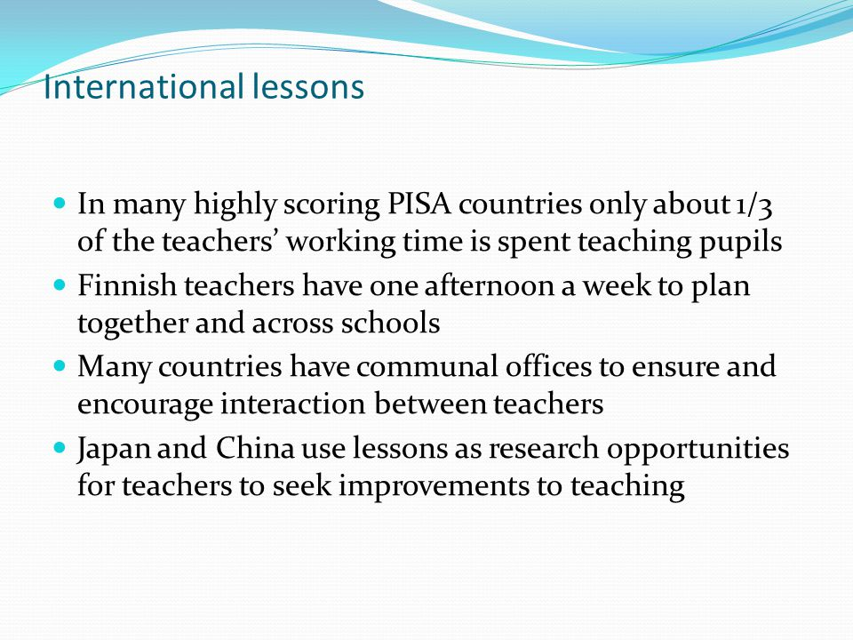 International lessons In many highly scoring PISA countries only about 1/3 of the teachers' working time is spent teaching pupils Finnish teachers have one afternoon a week to plan together and across schools Many countries have communal offices to ensure and encourage interaction between teachers Japan and China use lessons as research opportunities for teachers to seek improvements to teaching