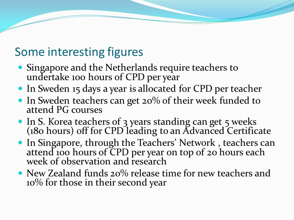 Some interesting figures Singapore and the Netherlands require teachers to undertake 100 hours of CPD per year In Sweden 15 days a year is allocated for CPD per teacher In Sweden teachers can get 20% of their week funded to attend PG courses In S.