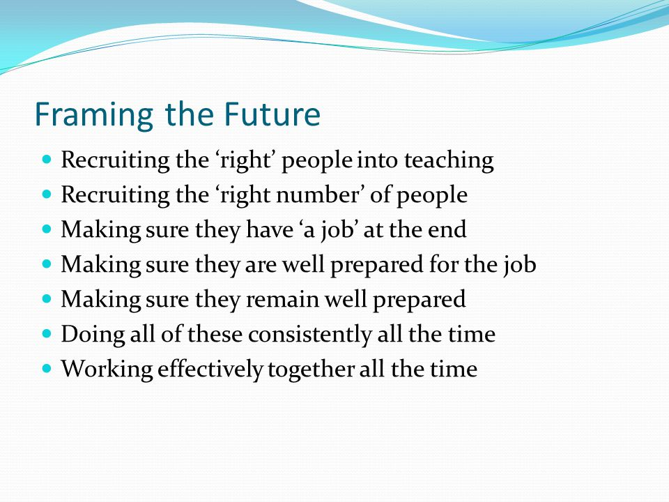 Framing the Future Recruiting the 'right' people into teaching Recruiting the 'right number' of people Making sure they have 'a job' at the end Making sure they are well prepared for the job Making sure they remain well prepared Doing all of these consistently all the time Working effectively together all the time