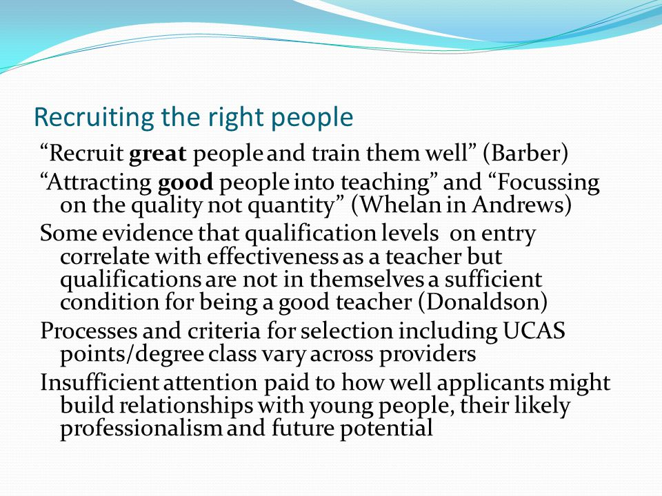 Recruiting the right people Recruit great people and train them well (Barber) Attracting good people into teaching and Focussing on the quality not quantity (Whelan in Andrews) Some evidence that qualification levels on entry correlate with effectiveness as a teacher but qualifications are not in themselves a sufficient condition for being a good teacher (Donaldson) Processes and criteria for selection including UCAS points/degree class vary across providers Insufficient attention paid to how well applicants might build relationships with young people, their likely professionalism and future potential