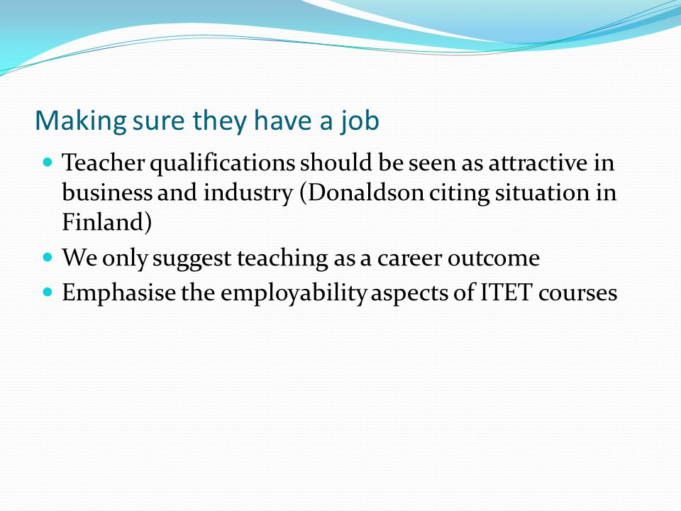 Making sure they have a job Teacher qualifications should be seen as attractive in business and industry (Donaldson citing situation in Finland) We only suggest teaching as a career outcome Emphasise the employability aspects of ITET courses