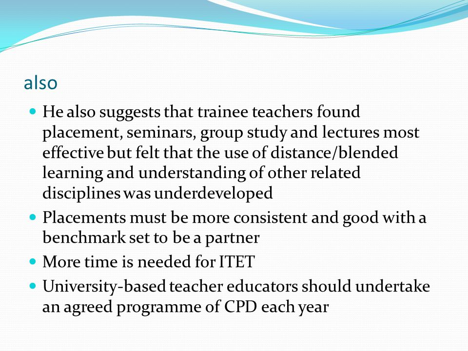 also He also suggests that trainee teachers found placement, seminars, group study and lectures most effective but felt that the use of distance/blended learning and understanding of other related disciplines was underdeveloped Placements must be more consistent and good with a benchmark set to be a partner More time is needed for ITET University-based teacher educators should undertake an agreed programme of CPD each year