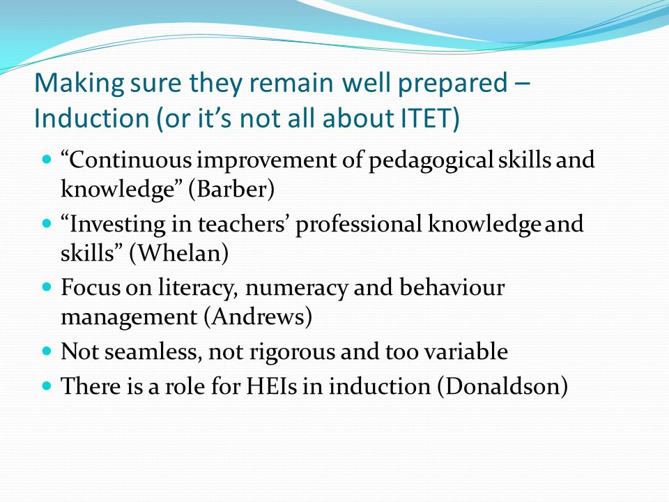 Making sure they remain well prepared – Induction (or it's not all about ITET) Continuous improvement of pedagogical skills and knowledge (Barber) Investing in teachers' professional knowledge and skills (Whelan) Focus on literacy, numeracy and behaviour management (Andrews) Not seamless, not rigorous and too variable There is a role for HEIs in induction (Donaldson)