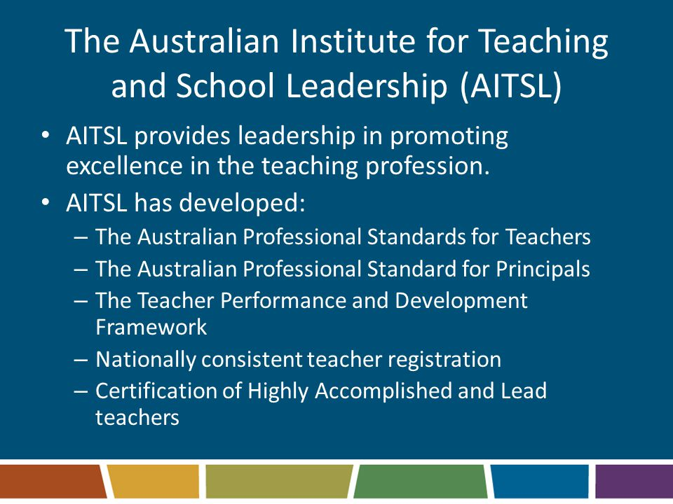 The Australian Institute for Teaching and School Leadership (AITSL) AITSL provides leadership in promoting excellence in the teaching profession. AITS