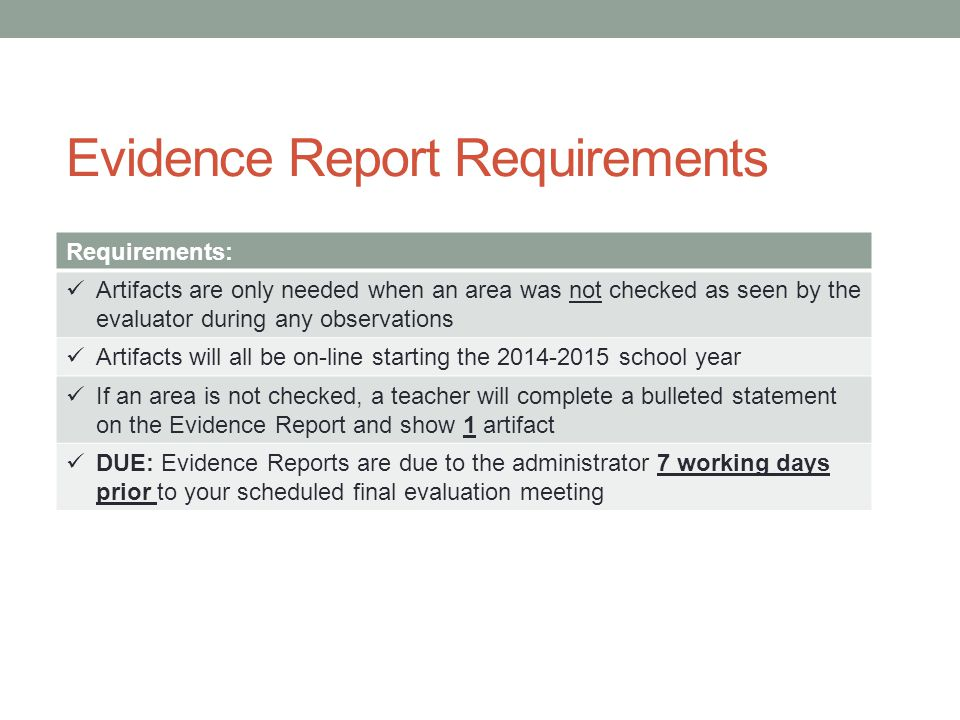 Evidence Report Requirements Requirements: Artifacts are only needed when an area was not checked as seen by the evaluator during any observations Artifacts will all be on-line starting the 2014-2015 school year If an area is not checked, a teacher will complete a bulleted statement on the Evidence Report and show 1 artifact DUE: Evidence Reports are due to the administrator 7 working days prior to your scheduled final evaluation meeting