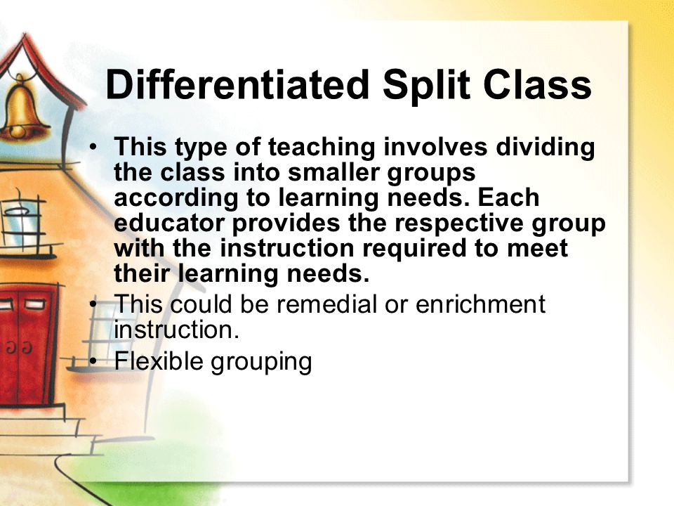 Differentiated Split Class This type of teaching involves dividing the class into smaller groups according to learning needs. Each educator provides t