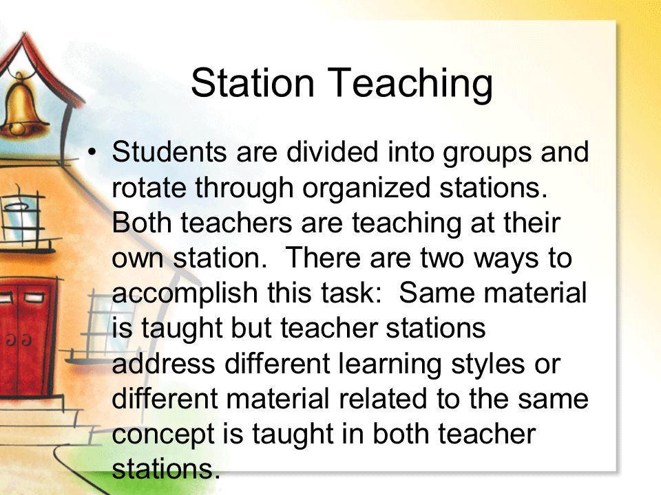 Station Teaching Students are divided into groups and rotate through organized stations. Both teachers are teaching at their own station. There are tw