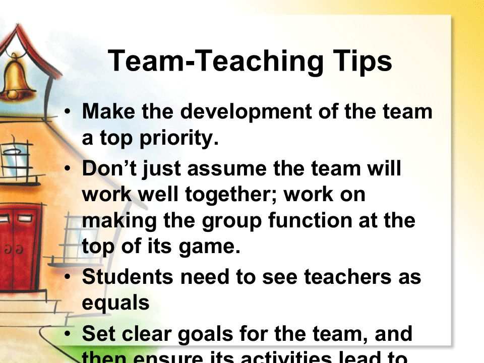 Team-Teaching Tips Make the development of the team a top priority. Don't just assume the team will work well together; work on making the group funct