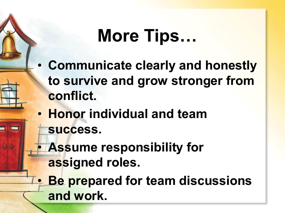 More Tips… Communicate clearly and honestly to survive and grow stronger from conflict. Honor individual and team success. Assume responsibility for a