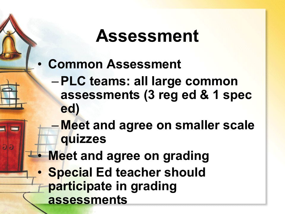 Assessment Common Assessment –PLC teams: all large common assessments (3 reg ed & 1 spec ed) –Meet and agree on smaller scale quizzes Meet and agree o