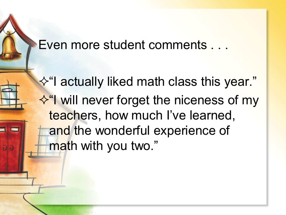"Even more student comments...  ""I actually liked math class this year.""  ""I will never forget the niceness of my teachers, how much I've learned, an"