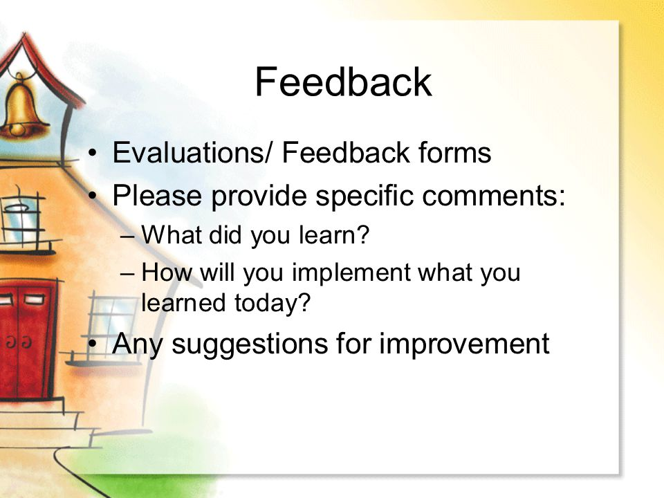 Feedback Evaluations/ Feedback forms Please provide specific comments: –What did you learn? –How will you implement what you learned today? Any sugges